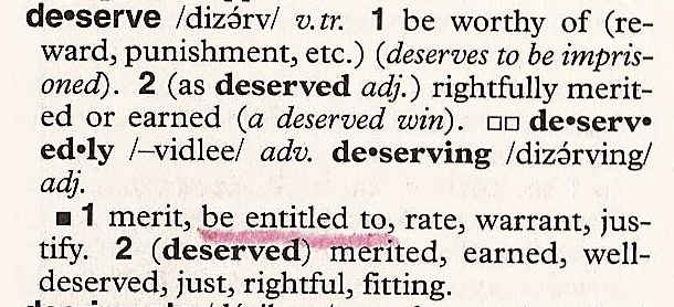 Deserve: 1. be worthy of (reward, punishment, etc.) (deserves to be imprisoned). 2 (as deserved adj.) rightfully merited or earned (a deserved win). Synonyms: 1. merit, be entitled to, rate, warrant, justify. 2 (deserved) merited, earned, well-deserved, just, rightful, fitting.