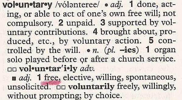 Voluntary: 1. done, acting, or able to act of one's own free will; not compulsory. 2 unpaid. 3 supported by voluntary contributions. 4 brough about, produced, etc., by voluntary action. 5 controlled by the will. Synonyms: 1. free, elective, willing, spontaneous, unsolicited.